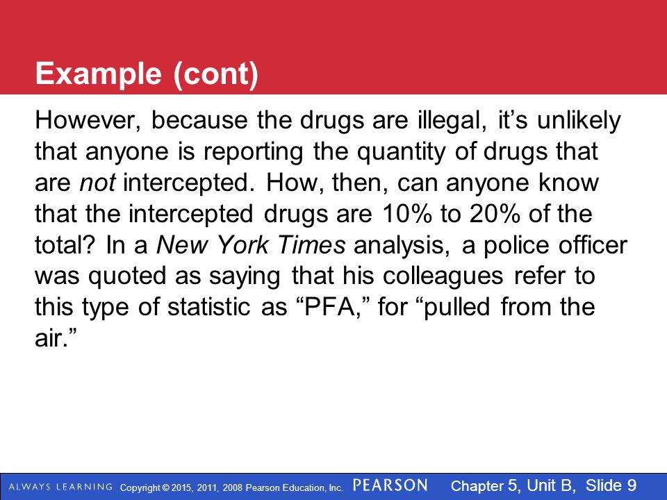 Copyright © 2015, 2011, 2008 Pearson Education, Inc. Chapter 5, Unit B, Slide 9 Example (cont) However, because the drugs are illegal, it's unlikely t
