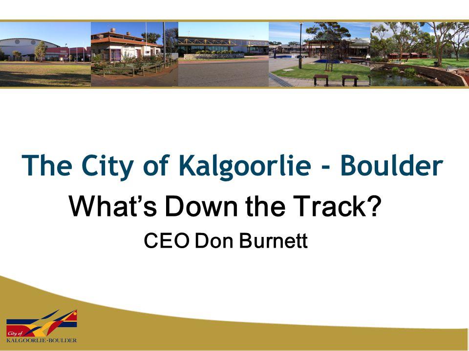 The City of Kalgoorlie - Boulder What's Down the Track? CEO Don Burnett