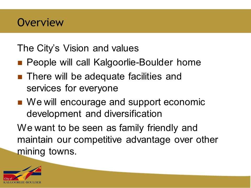 Overview The City's Vision and values People will call Kalgoorlie-Boulder home There will be adequate facilities and services for everyone We will encourage and support economic development and diversification We want to be seen as family friendly and maintain our competitive advantage over other mining towns.