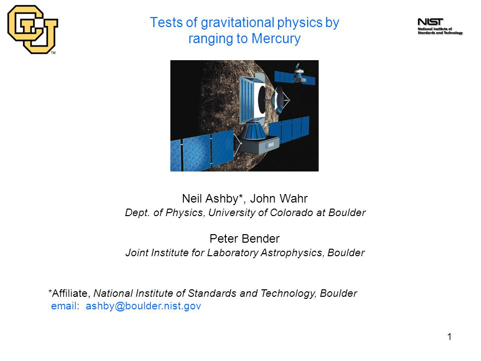 1 Tests of gravitational physics by ranging to Mercury Neil Ashby*, John Wahr Dept. of Physics, University of Colorado at Boulder Peter Bender Joint I
