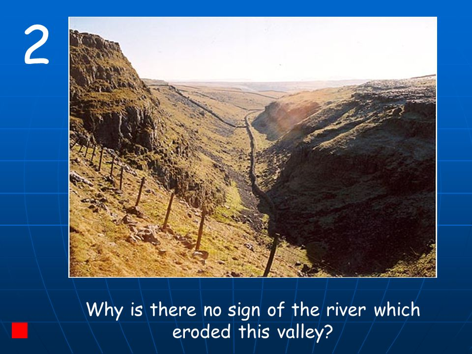 2 Why is there no sign of the river which eroded this valley?