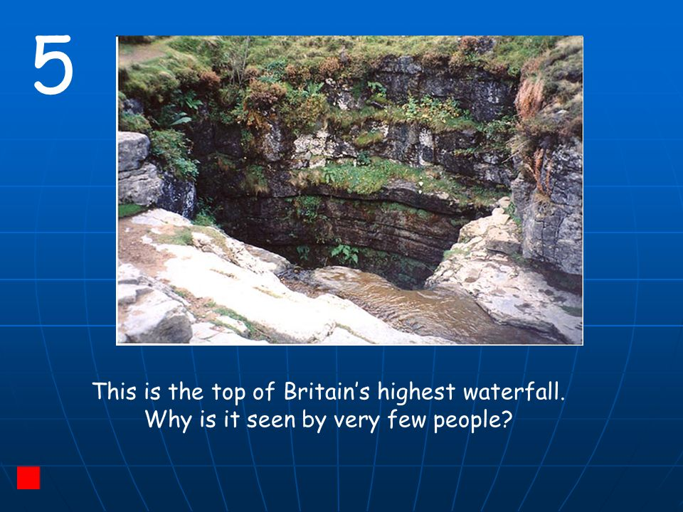 5 This is the top of Britain's highest waterfall. Why is it seen by very few people?