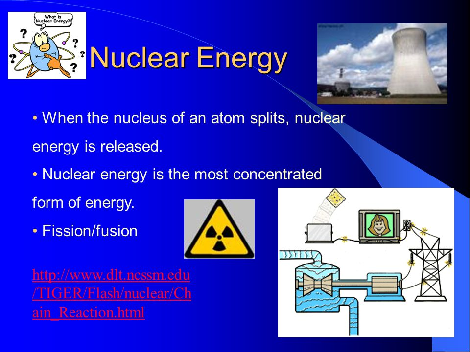 Nuclear Energy When the nucleus of an atom splits, nuclear energy is released.
