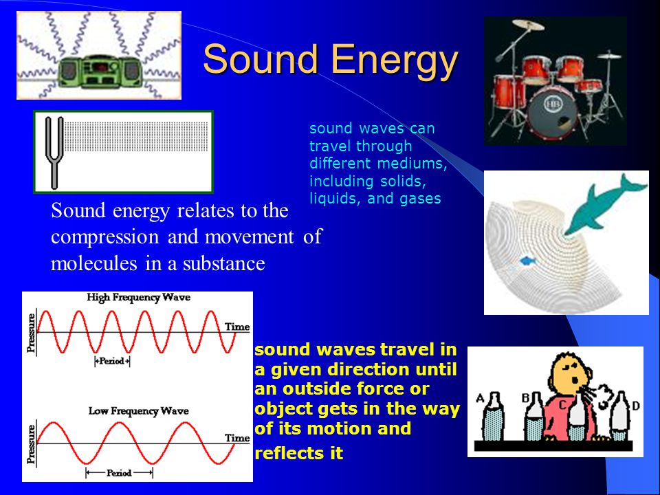 Sound Energy Sound energy relates to the compression and movement of molecules in a substance sound waves travel in a given direction until an outside force or object gets in the way of its motion and reflects it sound waves can travel through different mediums, including solids, liquids, and gases