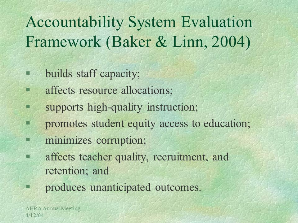 AERA Annual Meeting 4/12/04 Accountability System Evaluation Framework (Baker & Linn, 2004) §builds staff capacity; §affects resource allocations; §supports high-quality instruction; §promotes student equity access to education; §minimizes corruption; §affects teacher quality, recruitment, and retention; and §produces unanticipated outcomes.