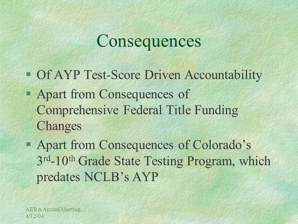 AERA Annual Meeting 4/12/04 Consequences §Of AYP Test-Score Driven Accountability §Apart from Consequences of Comprehensive Federal Title Funding Changes §Apart from Consequences of Colorado's 3 rd -10 th Grade State Testing Program, which predates NCLB's AYP