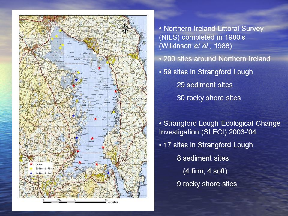 Northern Ireland Littoral Survey (NILS) completed in 1980's (Wilkinson et al., 1988) 200 sites around Northern Ireland 59 sites in Strangford Lough 29 sediment sites 30 rocky shore sites Strangford Lough Ecological Change Investigation (SLECI) 2003-'04 17 sites in Strangford Lough 8 sediment sites (4 firm, 4 soft) 9 rocky shore sites