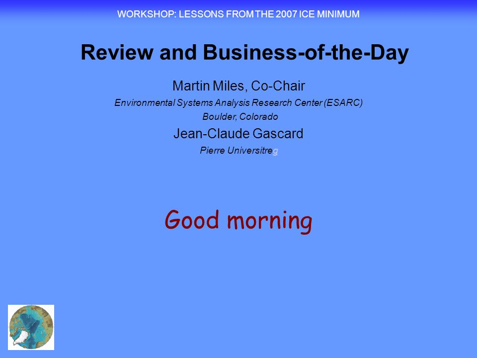Good morning WORKSHOP : LESSONS FROM THE 2007 ICE MINIMUM Review and Business-of-the-Day Martin Miles, Co-Chair Environmental Systems Analysis Research Center (ESARC) Boulder, Colorado Jean-Claude Gascard Pierre Universitregg