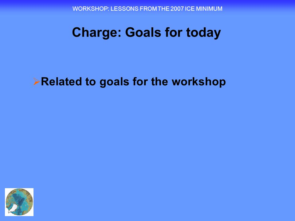 WORKSHOP : LESSONS FROM THE 2007 ICE MINIMUM  Related to goals for the workshop Charge: Goals for today