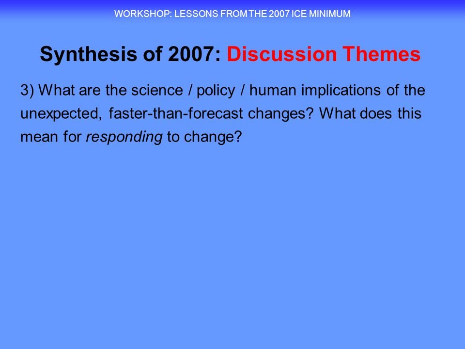 WORKSHOP : LESSONS FROM THE 2007 ICE MINIMUM 3) What are the science / policy / human implications of the unexpected, faster-than-forecast changes.