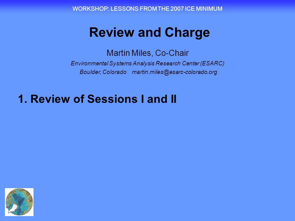 WORKSHOP : LESSONS FROM THE 2007 ICE MINIMUM Review and Charge Martin Miles, Co-Chair Environmental Systems Analysis Research Center (ESARC) Boulder, Colorado martin.miles@esarc-colorado.org 1.Review of Session I – Component talks  Sea ice, atmosphere and ocean  Terrestrial and human