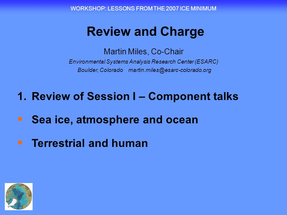 WORKSHOP : LESSONS FROM THE 2007 ICE MINIMUM Review and Charge Martin Miles, Co-Chair Environmental Systems Analysis Research Center (ESARC) Boulder, Colorado martin.miles@esarc-colorado.org 1.Review of Session I – Component talks  Sea ice, atmosphere and ocean  Terrestrial and human