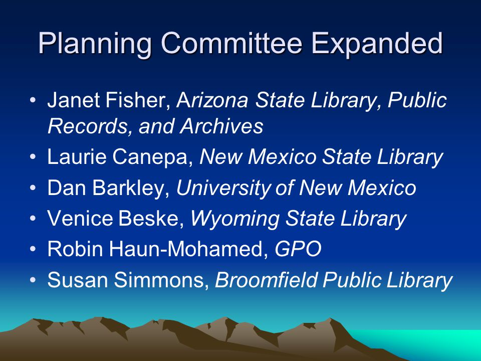 Planning Committee Expanded Janet Fisher, Arizona State Library, Public Records, and Archives Laurie Canepa, New Mexico State Library Dan Barkley, University of New Mexico Venice Beske, Wyoming State Library Robin Haun-Mohamed, GPO Susan Simmons, Broomfield Public Library