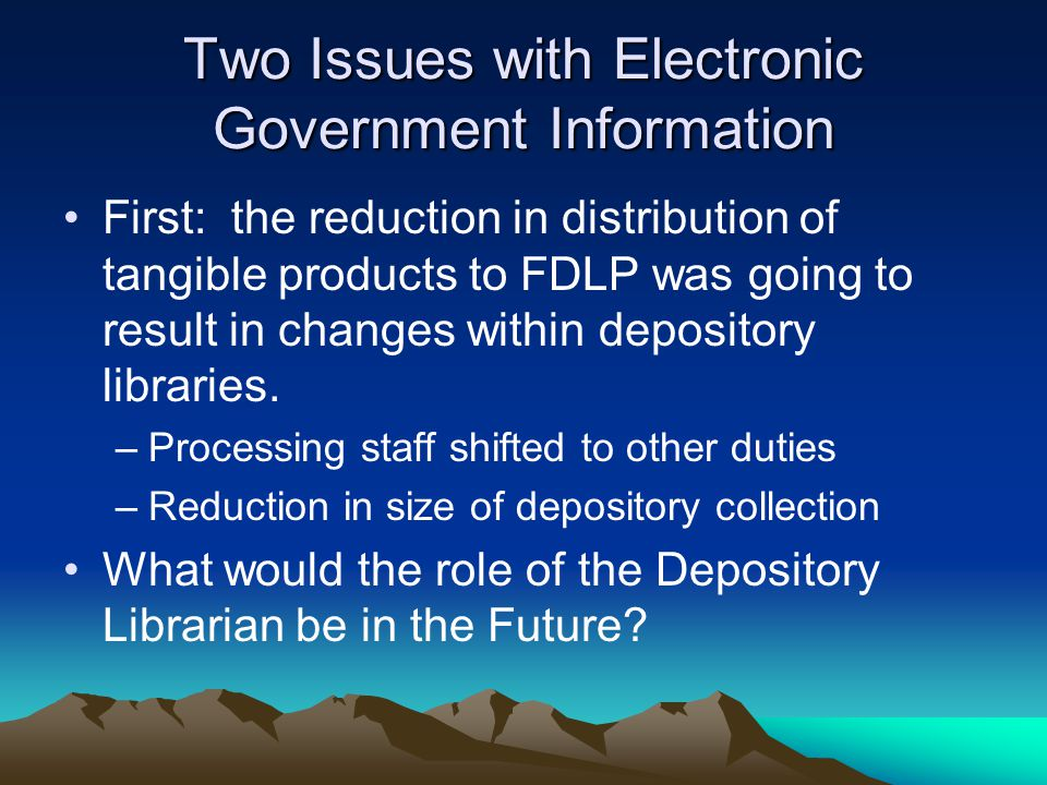 Two Issues with Electronic Government Information First: the reduction in distribution of tangible products to FDLP was going to result in changes within depository libraries.