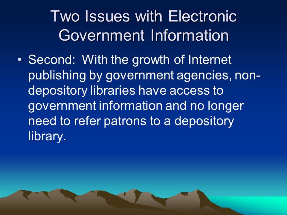 Two Issues with Electronic Government Information Second: With the growth of Internet publishing by government agencies, non- depository libraries have access to government information and no longer need to refer patrons to a depository library.