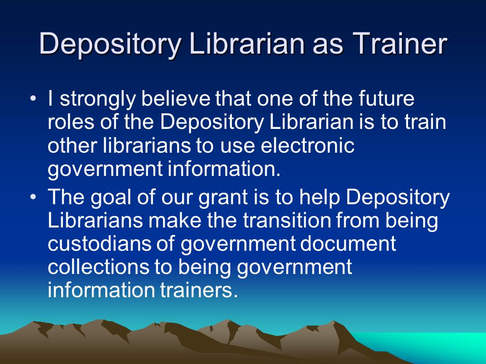 Depository Librarian as Trainer I strongly believe that one of the future roles of the Depository Librarian is to train other librarians to use electronic government information.