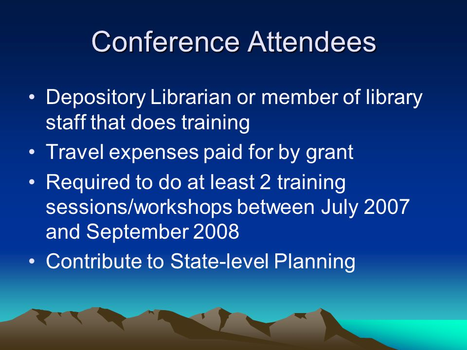 Conference Attendees Depository Librarian or member of library staff that does training Travel expenses paid for by grant Required to do at least 2 training sessions/workshops between July 2007 and September 2008 Contribute to State-level Planning