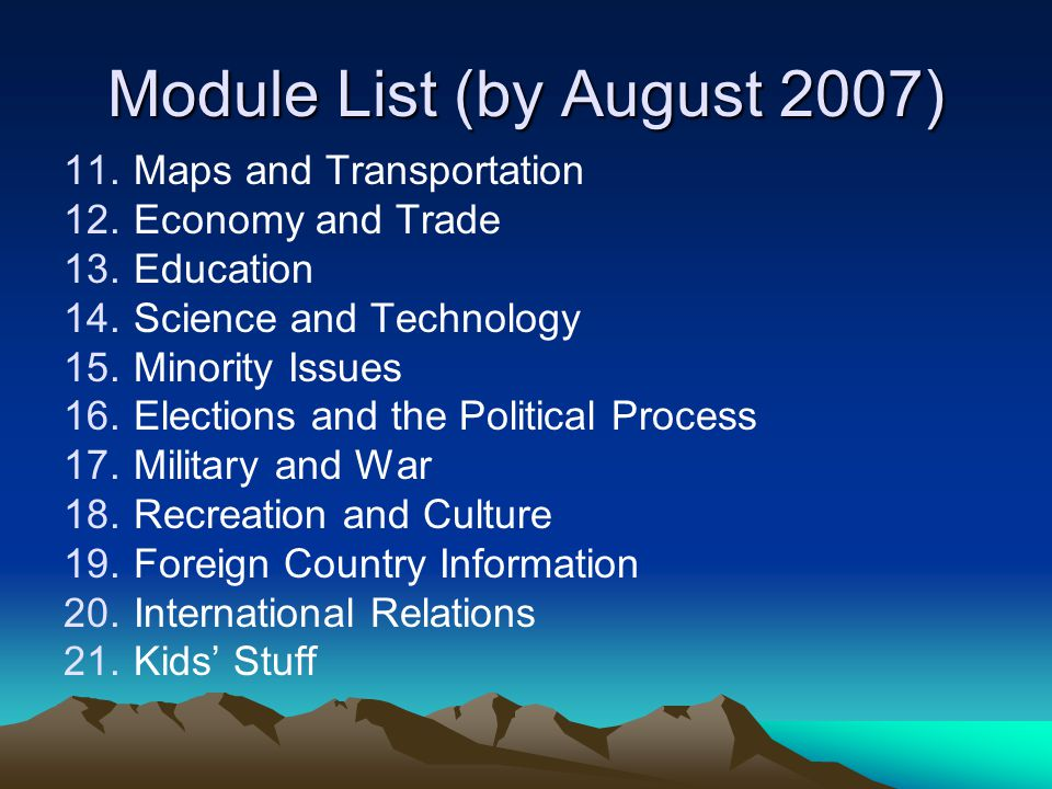 Module List (by August 2007) 11.Maps and Transportation 12.Economy and Trade 13.Education 14.Science and Technology 15.Minority Issues 16.Elections and the Political Process 17.Military and War 18.Recreation and Culture 19.Foreign Country Information 20.International Relations 21.Kids' Stuff