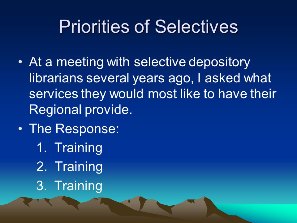 Priorities of Selectives At a meeting with selective depository librarians several years ago, I asked what services they would most like to have their Regional provide.