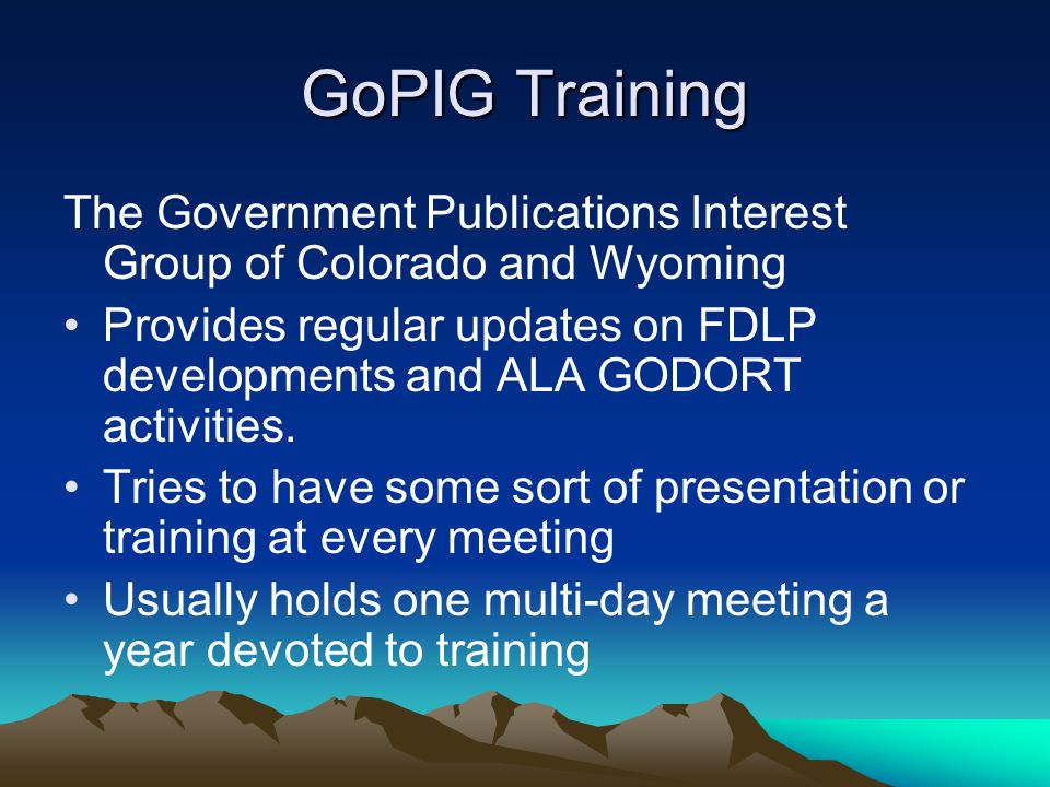 GoPIG Training The Government Publications Interest Group of Colorado and Wyoming Provides regular updates on FDLP developments and ALA GODORT activities.