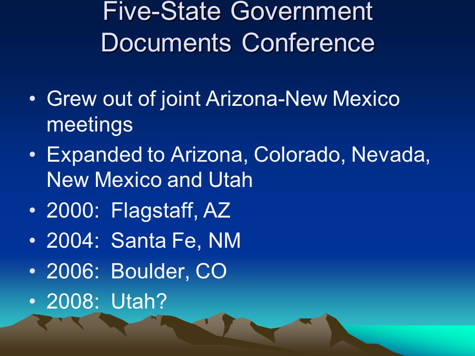 Five-State Government Documents Conference Grew out of joint Arizona-New Mexico meetings Expanded to Arizona, Colorado, Nevada, New Mexico and Utah 2000: Flagstaff, AZ 2004: Santa Fe, NM 2006: Boulder, CO 2008: Utah?
