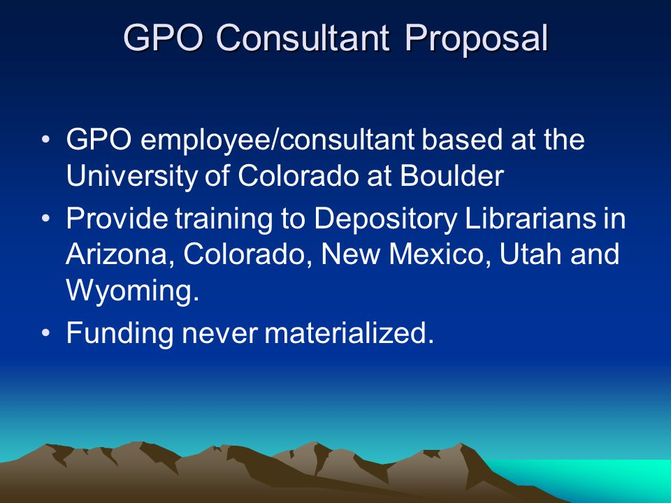 GPO Consultant Proposal GPO employee/consultant based at the University of Colorado at Boulder Provide training to Depository Librarians in Arizona, Colorado, New Mexico, Utah and Wyoming.
