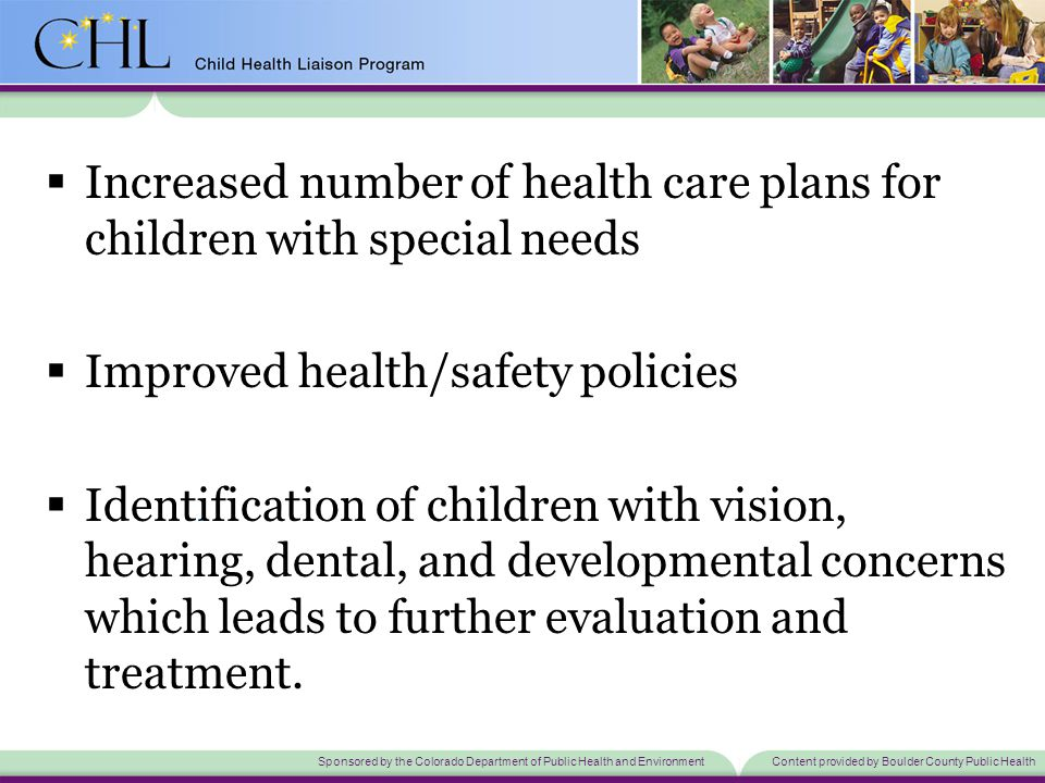 Sponsored by the Colorado Department of Public Health and EnvironmentContent provided by Boulder County Public Health  Increased number of health care plans for children with special needs  Improved health/safety policies  Identification of children with vision, hearing, dental, and developmental concerns which leads to further evaluation and treatment.