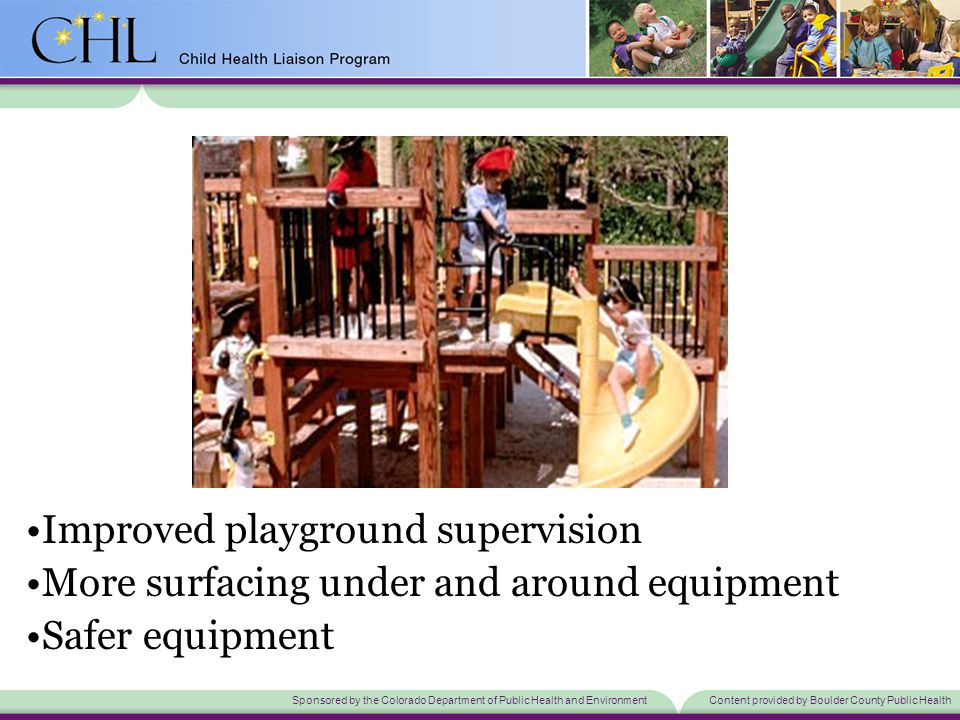 Sponsored by the Colorado Department of Public Health and EnvironmentContent provided by Boulder County Public Health Improved playground supervision More surfacing under and around equipment Safer equipment