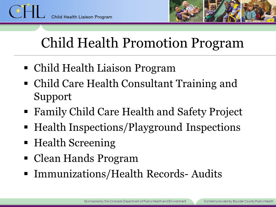 Sponsored by the Colorado Department of Public Health and EnvironmentContent provided by Boulder County Public Health Child Health Promotion Program  Child Health Liaison Program  Child Care Health Consultant Training and Support  Family Child Care Health and Safety Project  Health Inspections/Playground Inspections  Health Screening  Clean Hands Program  Immunizations/Health Records- Audits
