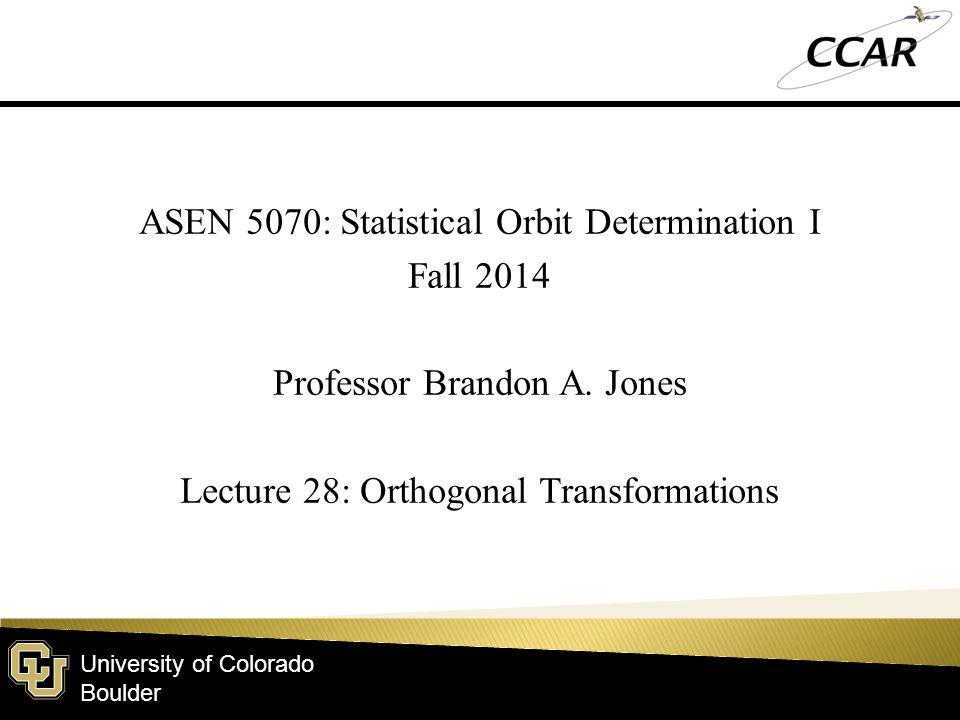 University of Colorado Boulder ASEN 5070: Statistical Orbit Determination I Fall 2014 Professor Brandon A. Jones Lecture 28: Orthogonal Transformation