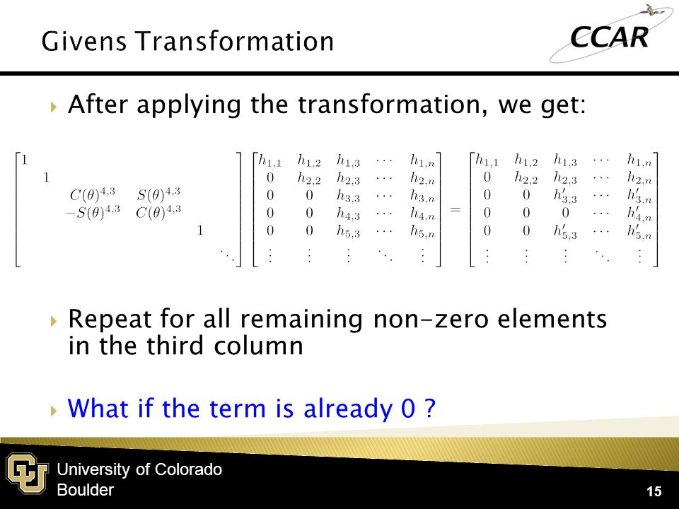 University of Colorado Boulder  After applying the transformation, we get: 15  Repeat for all remaining non-zero elements in the third column  What if the term is already 0 ?