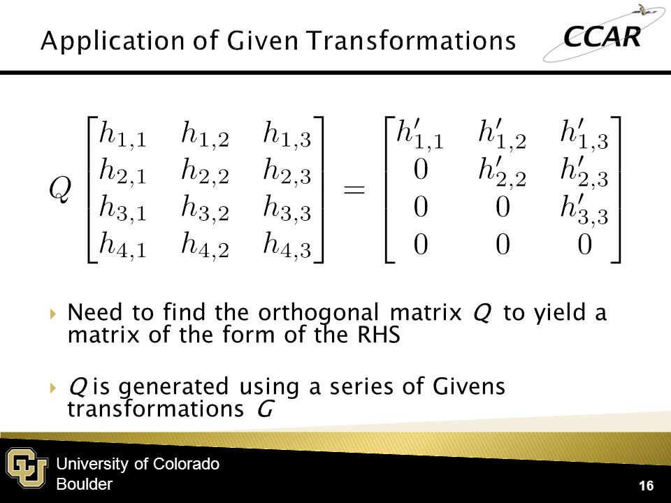 University of Colorado Boulder  Need to find the orthogonal matrix Q to yield a matrix of the form of the RHS  Q is generated using a series of Givens transformations G 16
