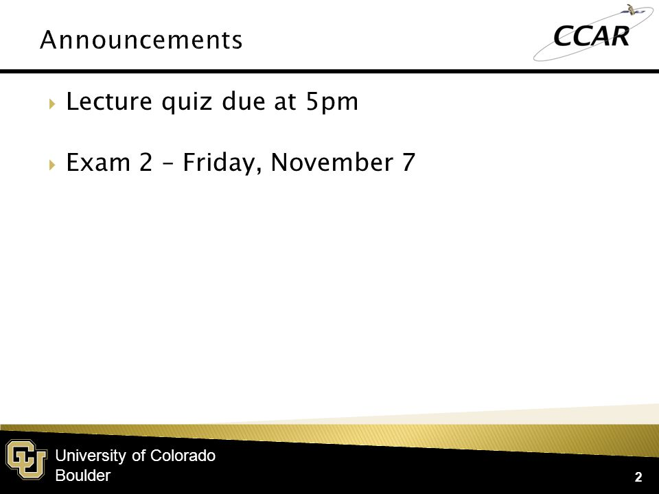 University of Colorado Boulder  Lecture quiz due at 5pm  Exam 2 – Friday, November 7 2