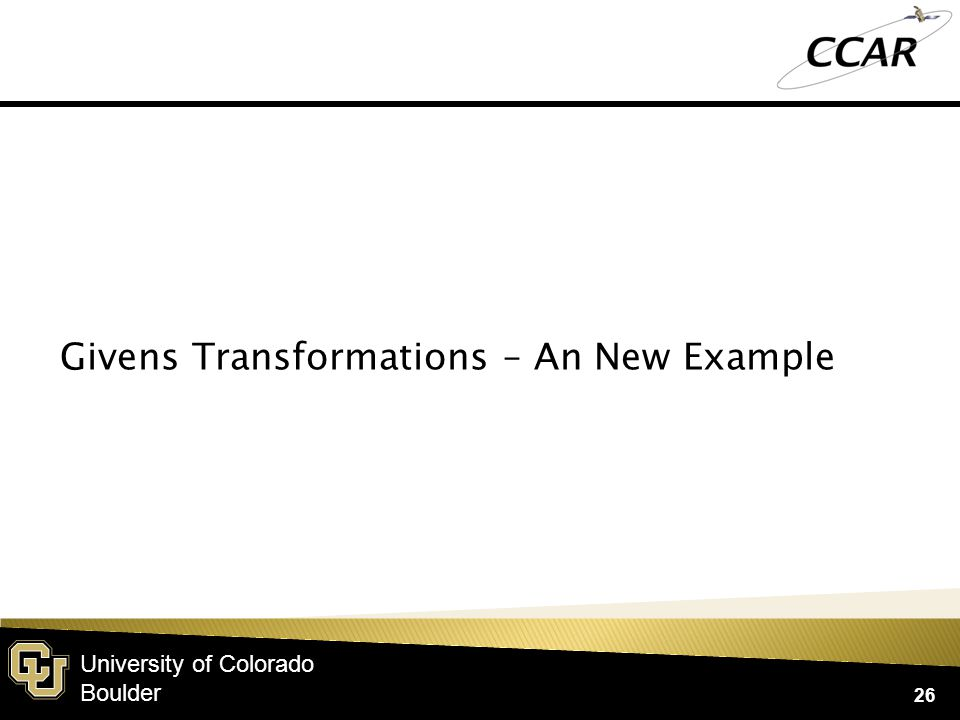 University of Colorado Boulder 26 Givens Transformations – An New Example