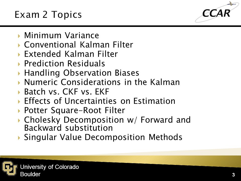 University of Colorado Boulder  Minimum Variance  Conventional Kalman Filter  Extended Kalman Filter  Prediction Residuals  Handling Observation Biases  Numeric Considerations in the Kalman  Batch vs.