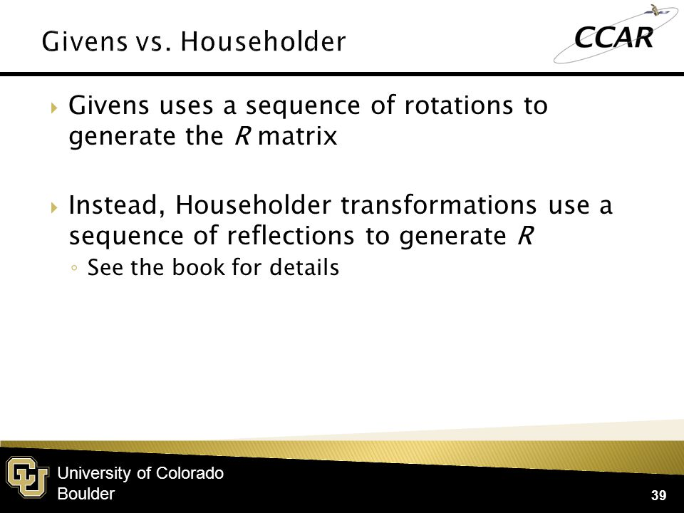 University of Colorado Boulder  Givens uses a sequence of rotations to generate the R matrix  Instead, Householder transformations use a sequence of reflections to generate R ◦ See the book for details 39