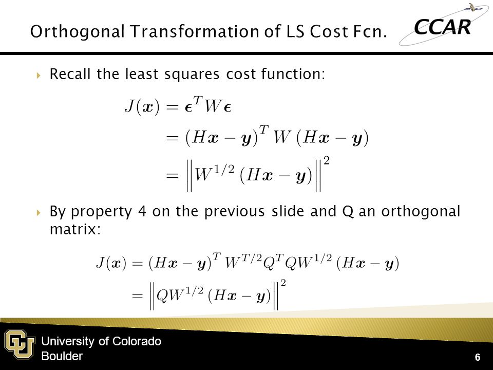 University of Colorado Boulder  Recall the least squares cost function: 6  By property 4 on the previous slide and Q an orthogonal matrix: