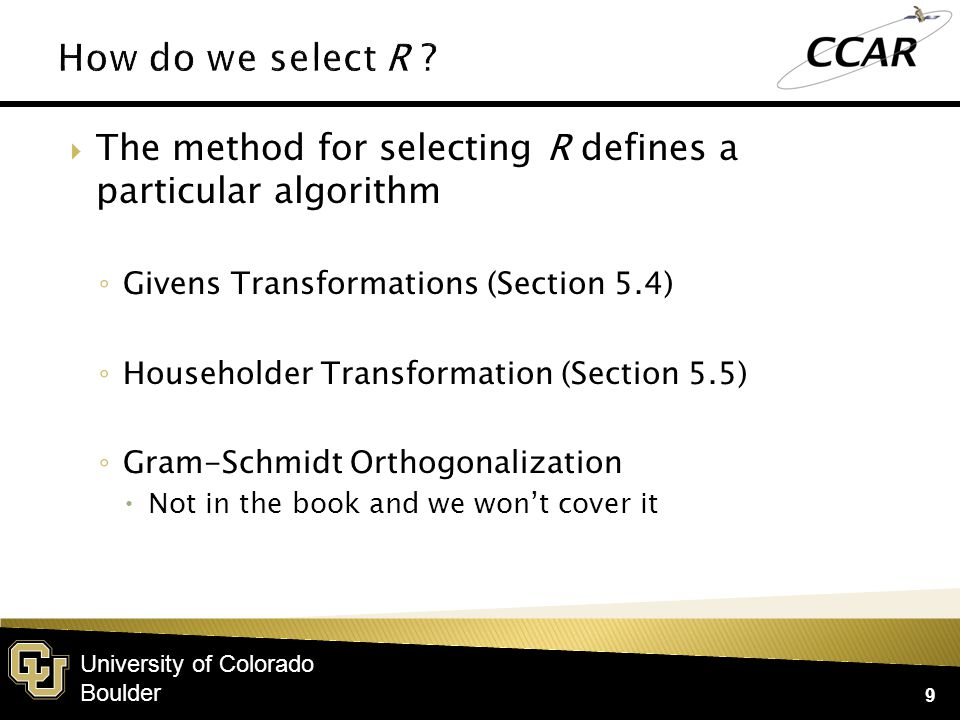 University of Colorado Boulder  The method for selecting R defines a particular algorithm ◦ Givens Transformations (Section 5.4) ◦ Householder Transformation (Section 5.5) ◦ Gram-Schmidt Orthogonalization  Not in the book and we won't cover it 9