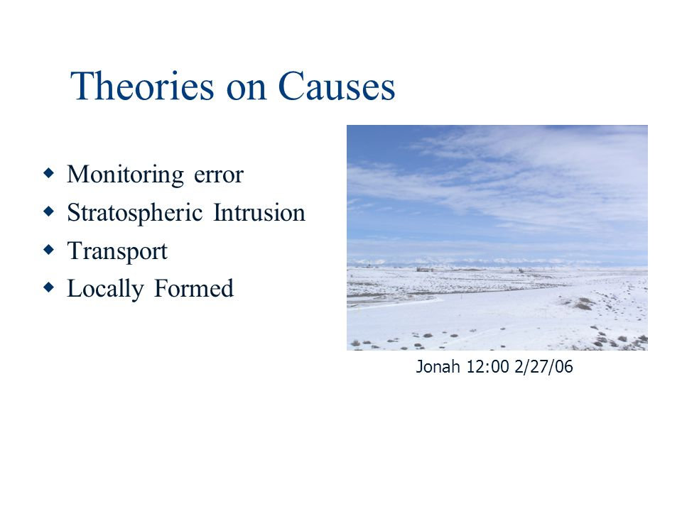 Theories on Causes  Monitoring error  Stratospheric Intrusion  Transport  Locally Formed Jonah 12:00 2/27/06