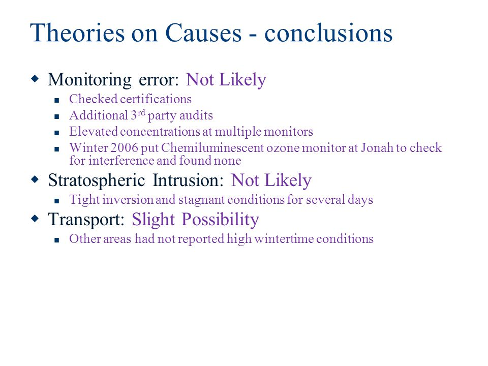 Theories on Causes - conclusions  Monitoring error: Not Likely Checked certifications Additional 3 rd party audits Elevated concentrations at multiple monitors Winter 2006 put Chemiluminescent ozone monitor at Jonah to check for interference and found none  Stratospheric Intrusion: Not Likely Tight inversion and stagnant conditions for several days  Transport: Slight Possibility Other areas had not reported high wintertime conditions