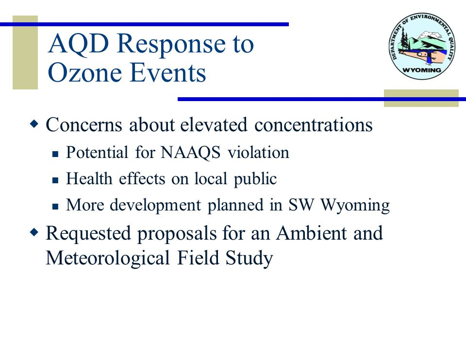 AQD Response to Ozone Events  Concerns about elevated concentrations Potential for NAAQS violation Health effects on local public More development planned in SW Wyoming  Requested proposals for an Ambient and Meteorological Field Study