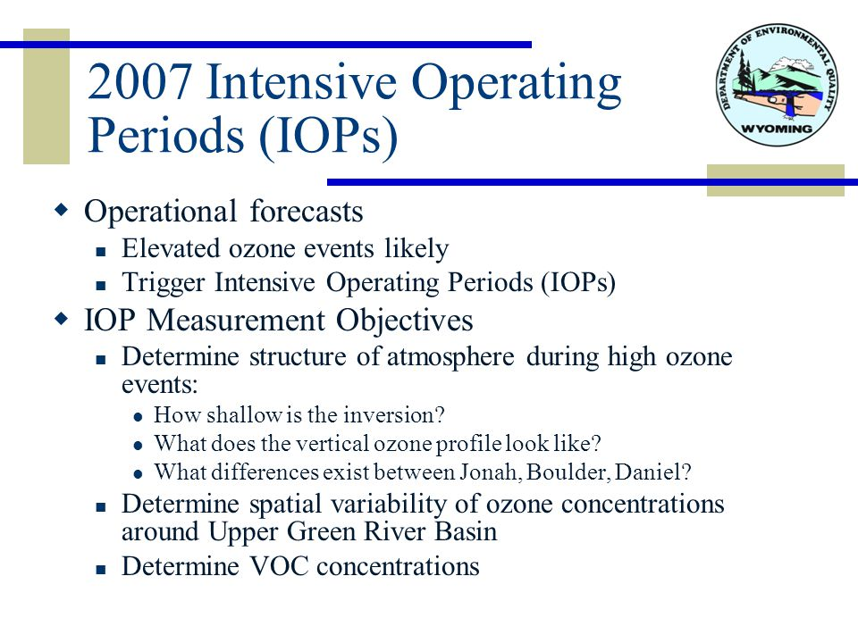 2007 Intensive Operating Periods (IOPs)  Operational forecasts Elevated ozone events likely Trigger Intensive Operating Periods (IOPs)  IOP Measurement Objectives Determine structure of atmosphere during high ozone events: How shallow is the inversion.