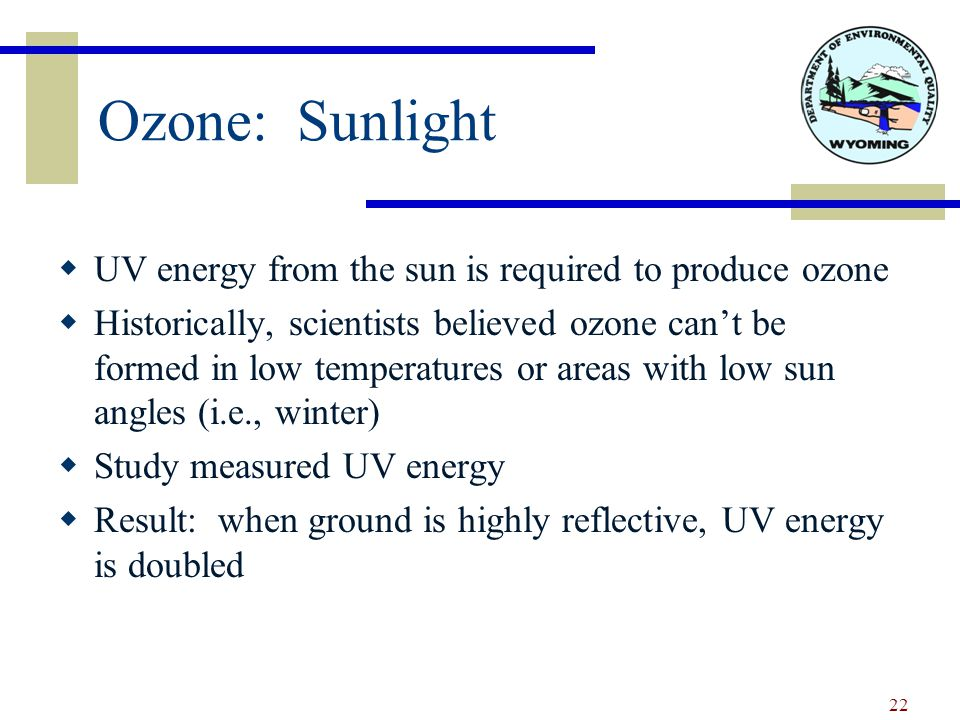 Ozone: Sunlight  UV energy from the sun is required to produce ozone  Historically, scientists believed ozone can't be formed in low temperatures or areas with low sun angles (i.e., winter)  Study measured UV energy  Result: when ground is highly reflective, UV energy is doubled 22