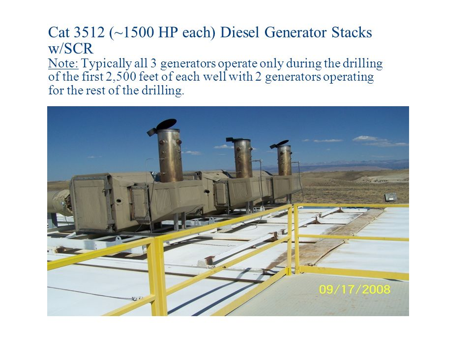 Cat 3512 (~1500 HP each) Diesel Generator Stacks w/SCR Note: Typically all 3 generators operate only during the drilling of the first 2,500 feet of each well with 2 generators operating for the rest of the drilling.