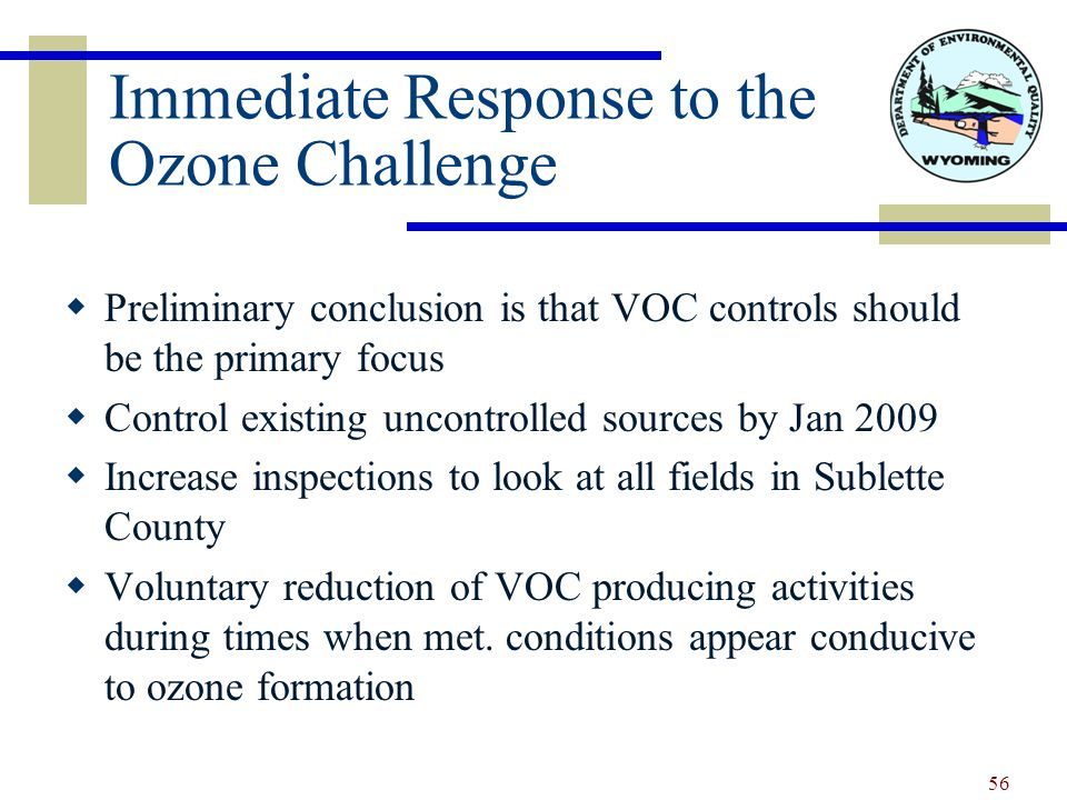 Immediate Response to the Ozone Challenge  Preliminary conclusion is that VOC controls should be the primary focus  Control existing uncontrolled sources by Jan 2009  Increase inspections to look at all fields in Sublette County  Voluntary reduction of VOC producing activities during times when met.