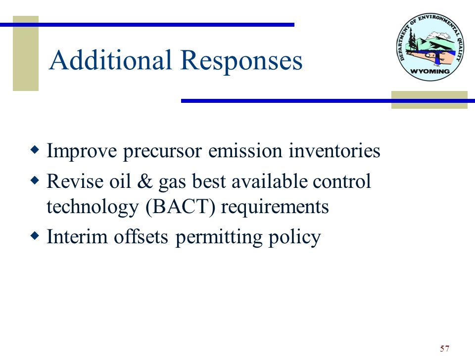 Additional Responses  Improve precursor emission inventories  Revise oil & gas best available control technology (BACT) requirements  Interim offsets permitting policy 57