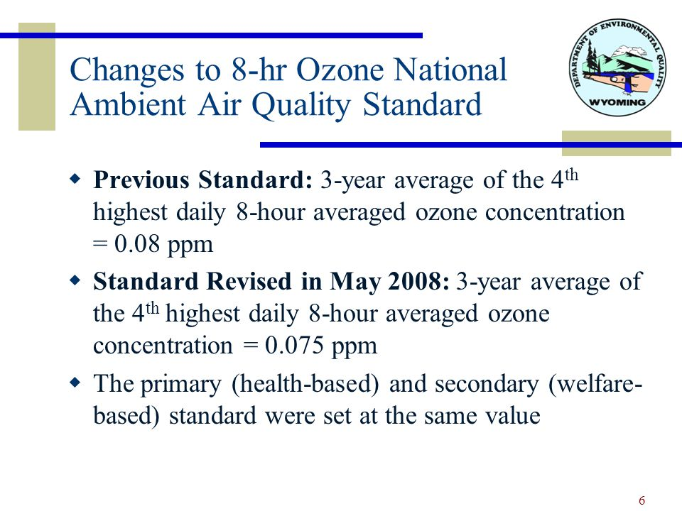 Changes to 8-hr Ozone National Ambient Air Quality Standard  Previous Standard: 3-year average of the 4 th highest daily 8-hour averaged ozone concentration = 0.08 ppm  Standard Revised in May 2008: 3-year average of the 4 th highest daily 8-hour averaged ozone concentration = 0.075 ppm  The primary (health-based) and secondary (welfare- based) standard were set at the same value 6