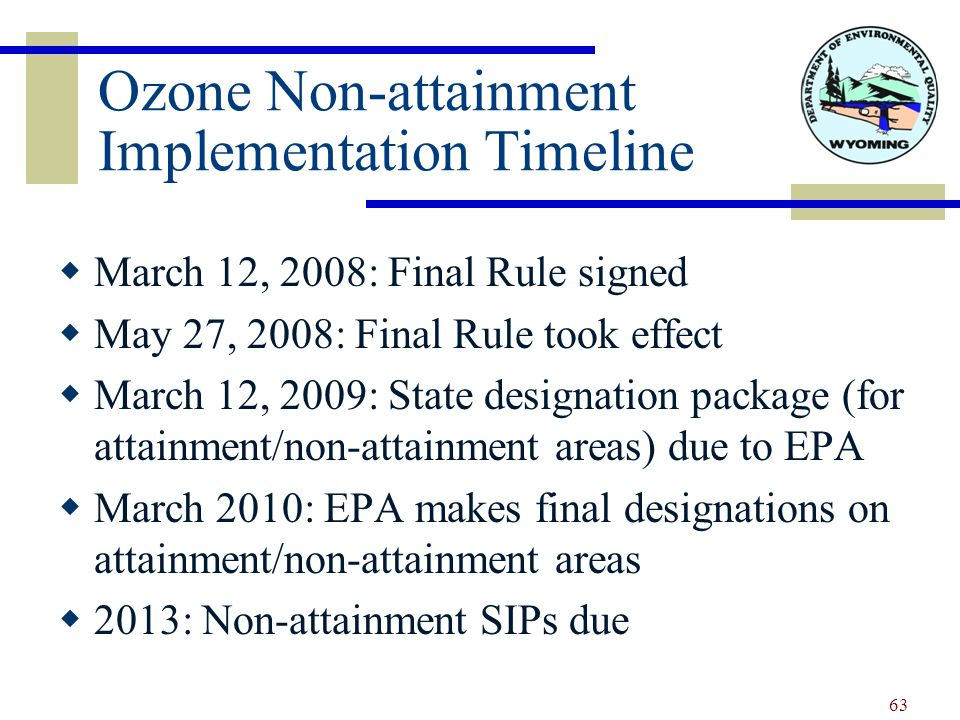 Ozone Non-attainment Implementation Timeline  March 12, 2008: Final Rule signed  May 27, 2008: Final Rule took effect  March 12, 2009: State designation package (for attainment/non-attainment areas) due to EPA  March 2010: EPA makes final designations on attainment/non-attainment areas  2013: Non-attainment SIPs due 63