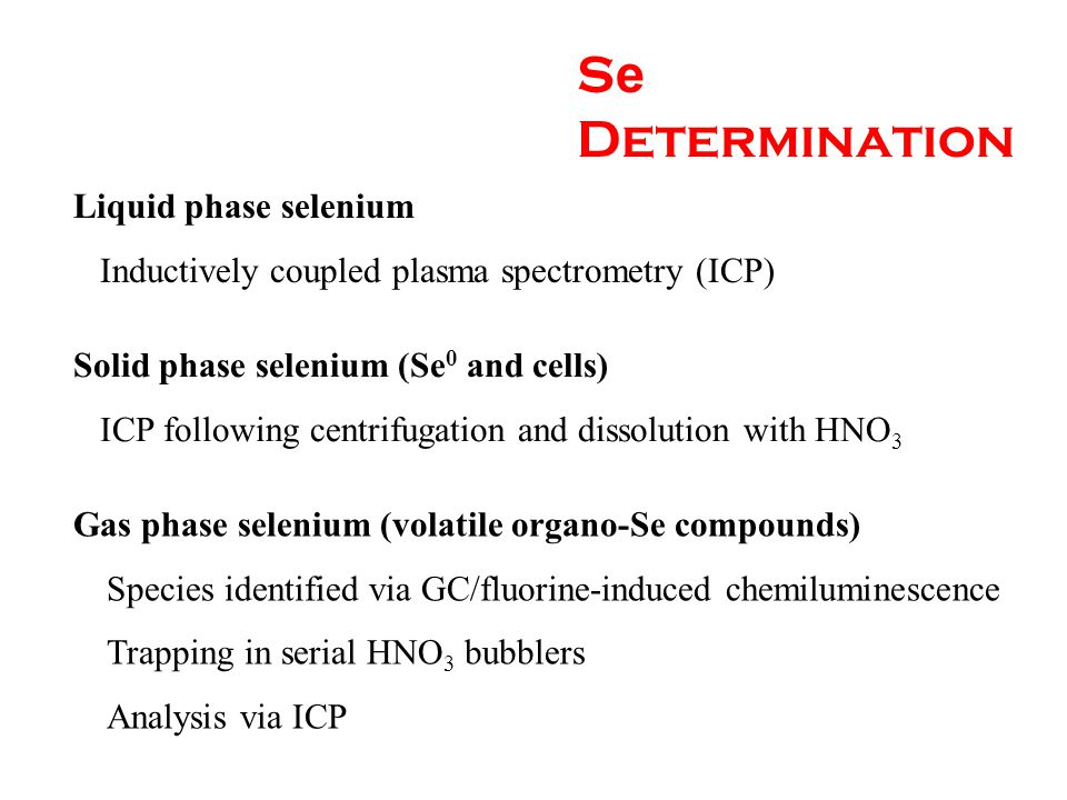 S e Determination Liquid phase selenium Inductively coupled plasma spectrometry (ICP) Solid phase selenium (Se 0 and cells) ICP following centrifugation and dissolution with HNO 3 Gas phase selenium (volatile organo-Se compounds) Species identified via GC/fluorine-induced chemiluminescence Trapping in serial HNO 3 bubblers Analysis via ICP