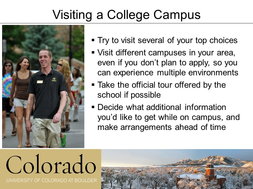 Visiting a College Campus   Try to visit several of your top choices   Visit different campuses in your area, even if you don't plan to apply, so you can experience multiple environments   Take the official tour offered by the school if possible   Decide what additional information you'd like to get while on campus, and make arrangements ahead of time